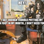 Hey Lobo | HEY! I GOT ENOUGH TROUBLE PUTTING MY OWN FOOT IN MY MOUTH...I DON'T NEED YOURS! | image tagged in hey lobo | made w/ Imgflip meme maker
