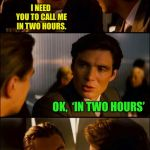 Di Caprio Inception | I NEED YOU TO CALL ME IN TWO HOURS. OK,  'IN TWO HOURS' | image tagged in di caprio inception,memes | made w/ Imgflip meme maker