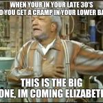 Fred Sanford | WHEN YOUR IN YOUR LATE 30'S AND YOU GET A CRAMP IN YOUR LOWER BACK THIS IS THE BIG ONE, IM COMING ELIZABETH | image tagged in fred sanford | made w/ Imgflip meme maker