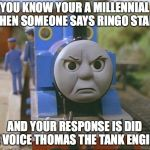 Thomas the tank engine | YOU KNOW YOUR A MILLENNIAL WHEN SOMEONE SAYS RINGO STARR AND YOUR RESPONSE IS DID HE VOICE THOMAS THE TANK ENGINE | image tagged in thomas the tank engine,ringo starr,millennial | made w/ Imgflip meme maker