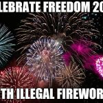 New Years  | CELEBRATE FREEDOM 2019 WITH ILLEGAL FIREWORKS | image tagged in new years | made w/ Imgflip meme maker