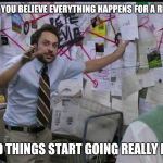 Trying to explain | WHEN YOU BELIEVE EVERYTHING HAPPENS FOR A REASON AND THINGS START GOING REALLY BAD | image tagged in trying to explain | made w/ Imgflip meme maker
