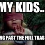 Birdbox | MY KIDS... WALKING PAST THE FULL TRASH CAN. | image tagged in birdbox | made w/ Imgflip meme maker