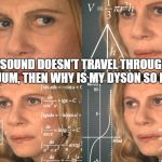 CONFUSED MATH LADY | IF SOUND DOESN'T TRAVEL THROUGH A VACUUM, THEN WHY IS MY DYSON SO LOUD? | image tagged in confused math lady | made w/ Imgflip meme maker