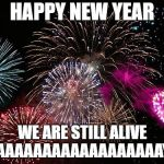 New Years  | HAPPY NEW YEAR WE ARE STILL ALIVE YAAAAAAAAAAAAAAAAAAAY...... | image tagged in new years | made w/ Imgflip meme maker