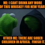 NYE Drunk explained | ME: I CANT DRINK ANY MORE OF THIS WHISKEY FOR NEW YEARS OTHER ME: THERE ARE SOBER CHILDREN IN AFRICA.  FINISH IT. | image tagged in happy new year,funny memes,dank memes | made w/ Imgflip meme maker