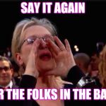 meryl streep | SAY IT AGAIN FOR THE FOLKS IN THE BACK | image tagged in meryl streep | made w/ Imgflip meme maker
