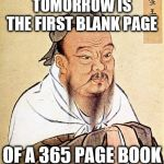 Confucius Says | TOMORROW IS THE FIRST BLANK PAGE OF A 365 PAGE BOOK | image tagged in confucius says | made w/ Imgflip meme maker