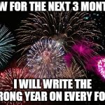 The only change for me | NOW FOR THE NEXT 3 MONTHS I WILL WRITE THE WRONG YEAR ON EVERY FORM | image tagged in new years,memes,funny memes,happy new year | made w/ Imgflip meme maker