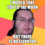 Butthurt Dweller Meme | I WOULD TAKE YOU TO THE MOON BUT THERE IS NO ELEVATOR. | image tagged in memes,butthurt dweller | made w/ Imgflip meme maker