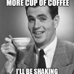 Too much of anything is too much for me........ | IF I DRINK ONE MORE CUP OF COFFEE I'LL BE SHAKING MORE THAN ELVIS PRESLEY | image tagged in man drinking coffee | made w/ Imgflip meme maker