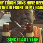 This is me, not giving a shit :-) | MY TRASH CANS HAVE BEEN SITTING IN FRONT OF MY GARAGE SINCE LAST YEAR | image tagged in smoking kid | made w/ Imgflip meme maker