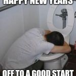 Drunk puking toilet | HAPPY NEW YEARS OFF TO A GOOD START | image tagged in drunk puking toilet | made w/ Imgflip meme maker