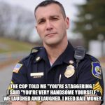 "Guess the nice police officer didn't understand my attempt at humor | THE COP TOLD ME ""YOU'RE STAGGERING."" I SAID ""YOU'RE VERY HANDSOME YOURSELF."" WE LAUGHED AND LAUGHED. I NEED BAIL MONEY. 