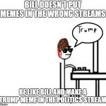 Be like bill computer | BILL DOESN'T PUT MEMES IN THE WRONG STREAMS. BE LIKE BILL AND MAKE A TRUMP MEME IN THE POLITICS STREAM. | image tagged in be like bill computer | made w/ Imgflip meme maker