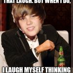 The Most Interesting Justin Bieber Meme | I DON'T ALWAYS LIKE THAT LAUGH. BUT WHEN I DO, I LAUGH MYSELF THINKING EVERYONE WILL LIKE IT. | image tagged in memes,the most interesting justin bieber | made w/ Imgflip meme maker