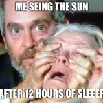 OPEN YOUR EYES | ME SEING THE SUN AFTER 12 HOURS OF SLEEEP | image tagged in open your eyes | made w/ Imgflip meme maker