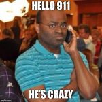 Hello 911 | HELLO 911 HE'S CRAZY | image tagged in hello 911 | made w/ Imgflip meme maker