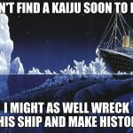Godzilla Sinking The Titanic | IF I DON'T FIND A KAIJU SOON TO DEFEAT I MIGHT AS WELL WRECK THIS SHIP AND MAKE HISTORY | image tagged in godzilla sinking the titanic | made w/ Imgflip meme maker