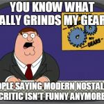 Peter Griffin News Meme | YOU KNOW WHAT REALLY GRINDS MY GEARS? PEOPLE SAYING MODERN NOSTALGIA CRITIC ISN'T FUNNY ANYMORE! | image tagged in memes,peter griffin news | made w/ Imgflip meme maker