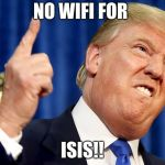 Donald Trump | NO WIFI FOR ISIS!! | image tagged in donald trump | made w/ Imgflip meme maker