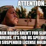 Today Was A Good Day Meme | ATTENTION: BACK ROADS AREN'T FOR SLOW DRIVERS. IT'S FOR US SPEEDERS AND SUSPENDED LICENSE HOLDERS. | image tagged in memes,today was a good day,need for speed,speeding,random | made w/ Imgflip meme maker
