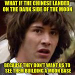 What if... | WHAT IF THE CHINESE LANDED ON THE DARK SIDE OF THE MOON BECAUSE THEY DON'T WANT US TO      SEE THEM BUILDING A MOON BASE | image tagged in what if,memes,moon,china,dark,building | made w/ Imgflip meme maker