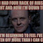 Eyes Bigger Than His Belly | I HAD FOUR RACK OF RIBS TONIGHT AND NOW I'M DOWN TO TWO I'M BEGINNING TO FEEL I'VE BITTEN OFF MORE THAN I CAN CHEW | image tagged in memes,hannibal lecter,rhymes,just chillin',eating,ribs | made w/ Imgflip meme maker