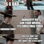 Rick and Carl 3 Meme | HEY SON 3+3=? ITS 6 DAD AHAHAH!!!! NO SON YOUR WRONG ITS CHRISTMAS THREE HAHAHAH FUNNY YOU STILL DON'T GET IT... ITS JUST A JOKE I JUST WANT | image tagged in memes,rick and carl 3 | made w/ Imgflip meme maker