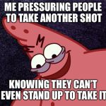 evil Patrick | ME PRESSURING PEOPLE TO TAKE ANOTHER SHOT KNOWING THEY CAN'T EVEN STAND UP TO TAKE IT | image tagged in evil patrick | made w/ Imgflip meme maker