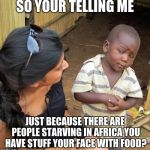 3rd World Sceptical Child | SO YOUR TELLING ME JUST BECAUSE THERE ARE PEOPLE STARVING IN AFRICA YOU HAVE STUFF YOUR FACE WITH FOOD? | image tagged in 3rd world sceptical child,funny,memes | made w/ Imgflip meme maker