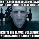Lord Voldemort | I THINK IT'S NICE THAT VOLDEMORT ALWAYS WAIT UNTIL THE END OF THE YEAR TO KILL HARRY DESPITE HIS FLAWS, VOLDEMORT REALLY CARES ABOUT HARRY'S | image tagged in lord voldemort | made w/ Imgflip meme maker
