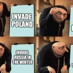 Gru's Plan | INVADE POLAND TAKE OUT FRANCE INVADE RUSSIA IN THE WINTER INVADE RUSSIA IN THE WINTER | image tagged in gru's plan | made w/ Imgflip meme maker