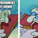 Squidward Don't Care | OH NO GOVERNMENT  IS SHUT DOWN | image tagged in squidward don't care | made w/ Imgflip meme maker