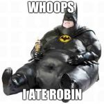 Sitting Fat Batman | WHOOPS I ATE ROBIN | image tagged in sitting fat batman | made w/ Imgflip meme maker