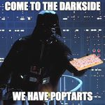 Darth Vader - Come to the Dark Side | COME TO THE DARKSIDE WE HAVE POPTARTS | image tagged in darth vader - come to the dark side | made w/ Imgflip meme maker