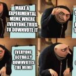 upvote plan | MAKE A EXPERIMENTAL MEME WHERE EVERYONE TRIES TO DOWNVOTE IT SECRETLY EXPECTS EVERYONE TO UPVOTE EVERYONE ACTUALLY DOWNVOTES THE MEME EVERYO | image tagged in gru's plan | made w/ Imgflip meme maker