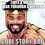 Cool Story Bro Meme | LIVES A WHOLE WAR THROUGH A VETERAN | image tagged in memes,cool story bro | made w/ Imgflip meme maker
