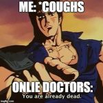 You are already dead | ME: *COUGHS ONLIE DOCTORS: | image tagged in you are already dead | made w/ Imgflip meme maker