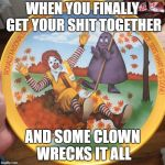 Wreck Effect | WHEN YOU FINALLY GET YOUR SHIT TOGETHER AND SOME CLOWN WRECKS IT ALL | image tagged in wreck effect | made w/ Imgflip meme maker
