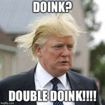 Donald Trump | DOINK? DOUBLE DOINK!!!! | image tagged in donald trump | made w/ Imgflip meme maker
