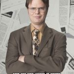 "Dwight Schrute 2 Meme | HAVE  YOU  EVER  LOOKED  AT  WHAT'S  ""POPULAR ON NETFLIX""  AND  THOUGHT,  MAN  THERE  ARE  A  LOT  OF  DUMB  ASSES  WATCHING  NETFLIX? 