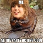 justin beaver | ME AT THE PARTY ACTING COOL | image tagged in justin beaver | made w/ Imgflip meme maker