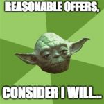 Advice Yoda Meme | REASONABLE OFFERS, CONSIDER I WILL... | image tagged in memes,advice yoda | made w/ Imgflip meme maker