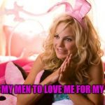 House Bunny Meme | I EXPECT MY MEN TO LOVE ME FOR MY BRAINS... | image tagged in memes,house bunny | made w/ Imgflip meme maker