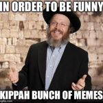 Jewish guy | IN ORDER TO BE FUNNY KIPPAH BUNCH OF MEMES | image tagged in jewish guy | made w/ Imgflip meme maker