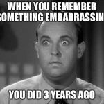 shocked face | WHEN YOU REMEMBER SOMETHING EMBARRASSING YOU DID 3 YEARS AGO | image tagged in shocked face | made w/ Imgflip meme maker