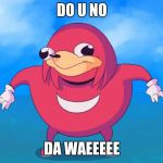 Do you know da wae? | DO U NO DA WAEEEEE | image tagged in do you know da wae | made w/ Imgflip meme maker