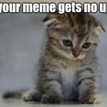 Sad kitten | *when your meme gets no upvotes* | image tagged in sad kitten | made w/ Imgflip meme maker