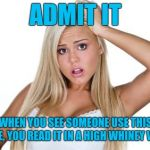 I Imagine The Overly Attached Girlfriend In A Much Different Register | ADMIT IT WHEN YOU SEE SOMEONE USE THIS MEME, YOU READ IT IN A HIGH WHINEY VOICE. | image tagged in dumb blonde,voice,whine,reading,overly attached girlfriend | made w/ Imgflip meme maker